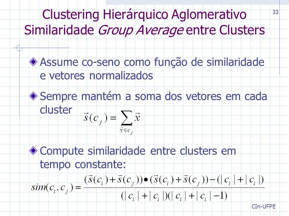 CIn-UFPE 33 Clustering Hierárquico Aglomerativo Similaridade Group Average entre Clusters Assume co-seno como função de similaridade e vetores normalizados Sempre mantém a soma dos vetores em cada cluster Compute similaridade entre clusters em tempo constante: