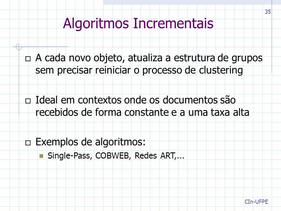 CIn-UFPE 35 Algoritmos Incrementais  A cada novo objeto, atualiza a estrutura de grupos sem precisar reiniciar o processo de clustering  Ideal em contextos onde os documentos são recebidos de forma constante e a uma taxa alta  Exemplos de algoritmos: Single-Pass, COBWEB, Redes ART,...