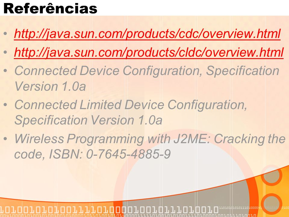 Referências http://java.sun.com/products/cdc/overview.html http://java.sun.com/products/cldc/overview.html Connected Device Configuration, Specificati
