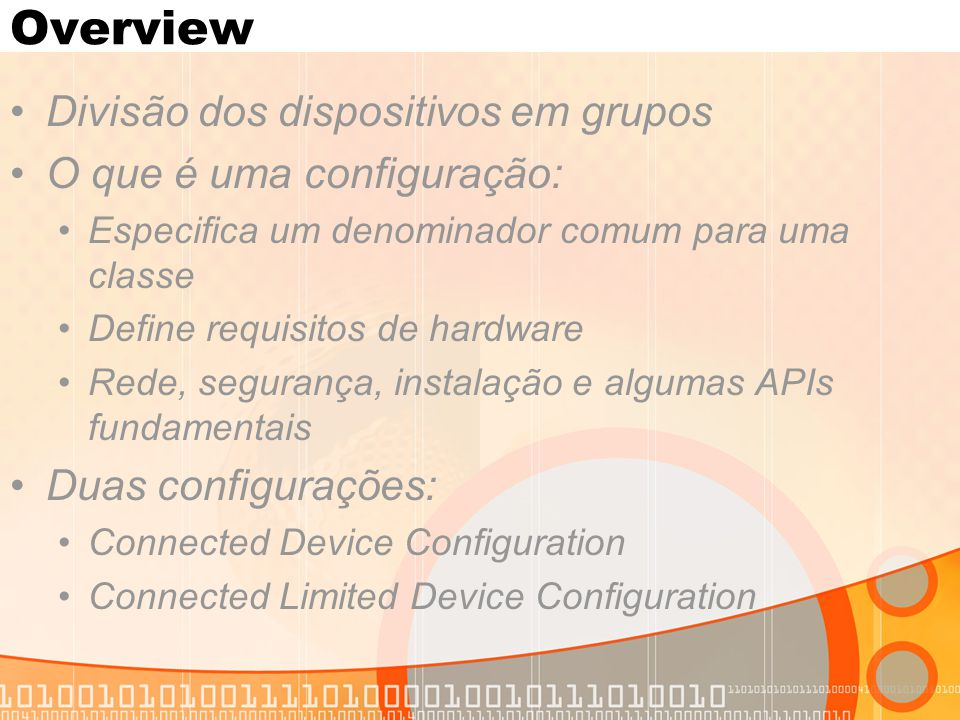 Overview Divisão dos dispositivos em grupos O que é uma configuração: Especifica um denominador comum para uma classe Define requisitos de hardware Re