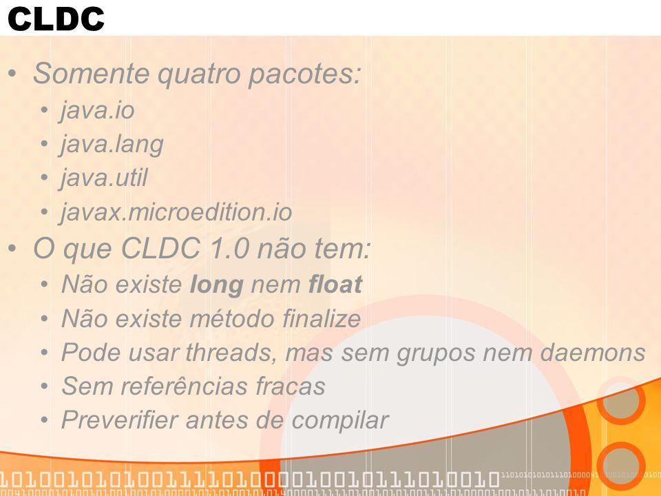 CLDC Somente quatro pacotes: java.io java.lang java.util javax.microedition.io O que CLDC 1.0 não tem: Não existe long nem float Não existe método fin