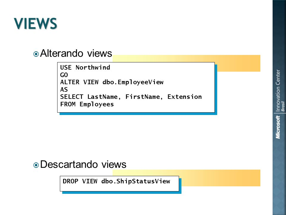  Alterando views  Descartando views USE Northwind GO ALTER VIEW dbo.EmployeeView AS SELECT LastName, FirstName, Extension FROM Employees USE Northwind GO ALTER VIEW dbo.EmployeeView AS SELECT LastName, FirstName, Extension FROM Employees DROP VIEW dbo.ShipStatusView