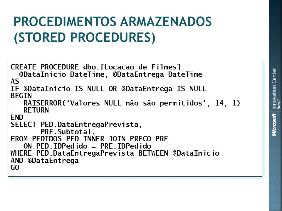 CREATE PROCEDURE dbo.[Locacao de Filmes] @DataInicio DateTime, @DataEntrega DateTime AS IF @DataInicio IS NULL OR @DataEntrega IS NULL BEGIN RAISERROR('Valores NULL não são permitidos , 14, 1) RETURN END SELECT PED.DataEntregaPrevista, PRE.Subtotal, FROM PEDIDOS PED INNER JOIN PRECO PRE ON PED.IDPedido = PRE.IDPedido WHERE PED.DataEntregaPrevista BETWEEN @DataInicio AND @DataEntrega GO CREATE PROCEDURE dbo.[Locacao de Filmes] @DataInicio DateTime, @DataEntrega DateTime AS IF @DataInicio IS NULL OR @DataEntrega IS NULL BEGIN RAISERROR('Valores NULL não são permitidos , 14, 1) RETURN END SELECT PED.DataEntregaPrevista, PRE.Subtotal, FROM PEDIDOS PED INNER JOIN PRECO PRE ON PED.IDPedido = PRE.IDPedido WHERE PED.DataEntregaPrevista BETWEEN @DataInicio AND @DataEntrega GO