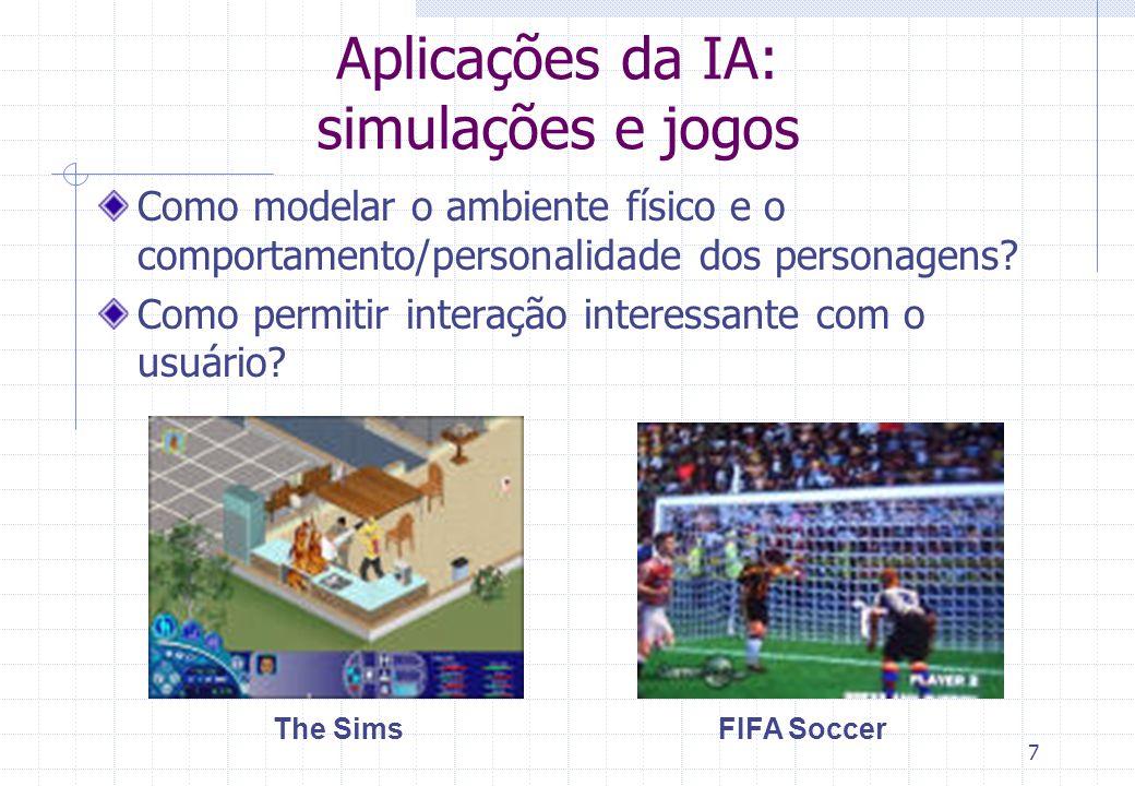 7 FIFA SoccerThe Sims Aplicações da IA: simulações e jogos Como modelar o ambiente físico e o comportamento/personalidade dos personagens.