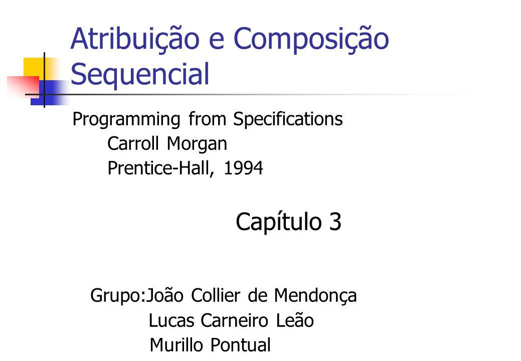 Atribuição e Composição Sequencial Programming from Specifications Carroll Morgan Prentice-Hall, 1994 Capítulo 3 Grupo:João Collier de Mendonça Lucas Carneiro Leão Murillo Pontual