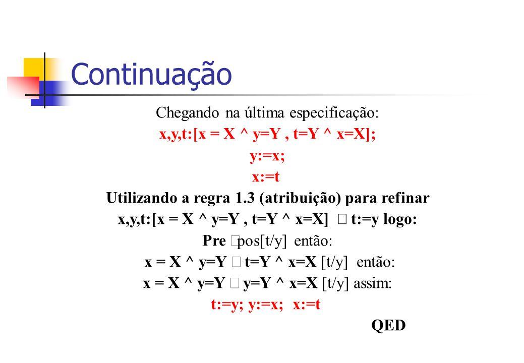 Continuação Chegando na última especificação: x,y,t:[x = X ^ y=Y, t=Y ^ x=X]; y:=x; x:=t Utilizando a regra 1.3 (atribuição) para refinar x,y,t:[x = X ^ y=Y, t=Y ^ x=X]  t:=y logo: Pre  pos[t/y] então: x = X ^ y=Y  t=Y ^ x=X [t/y] então: x = X ^ y=Y  y=Y ^ x=X [t/y] assim: t:=y; y:=x; x:=t QED