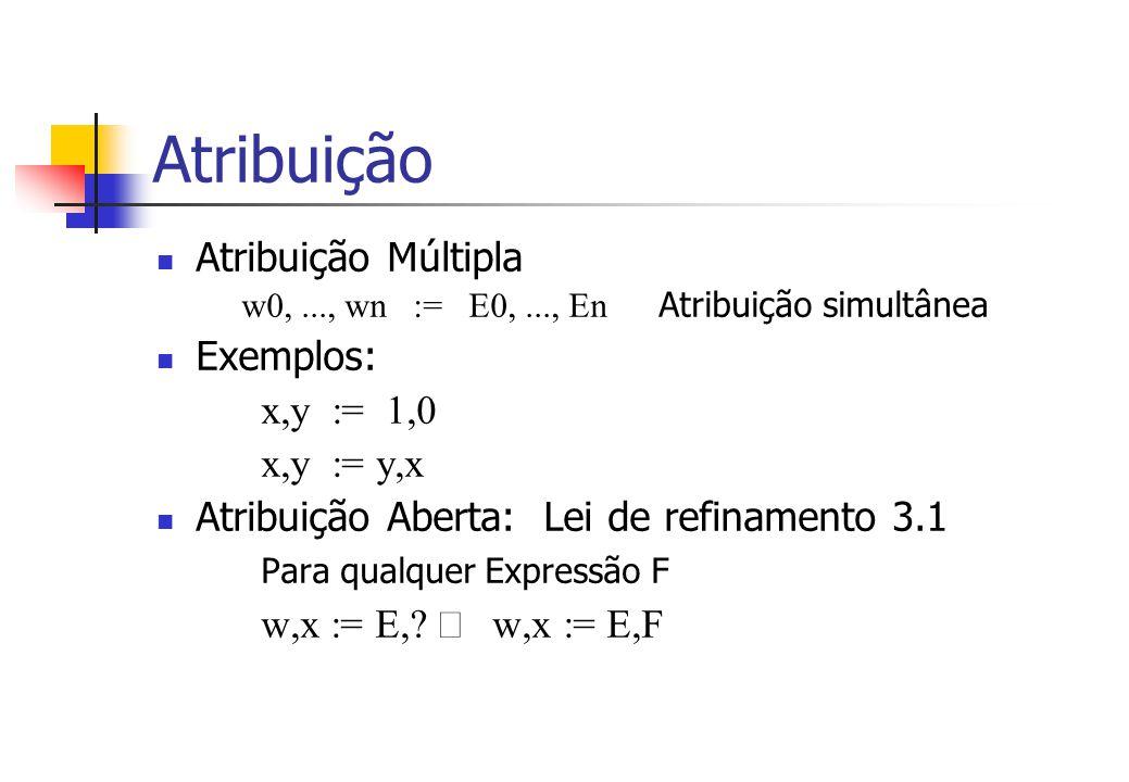 Atribuição Atribuição Múltipla w0,..., wn := E0,..., En Atribuição simultânea Exemplos: x,y := 1,0 x,y := y,x Atribuição Aberta: Lei de refinamento 3.1 Para qualquer Expressão F w,x := E,.