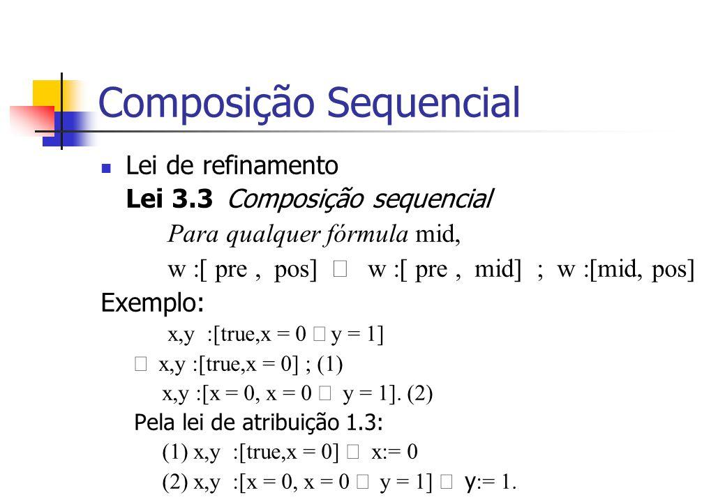 Composição Sequencial Lei de refinamento Lei 3.3 Composição sequencial Para qualquer fórmula mid, w :[ pre, pos]  w :[ pre, mid] ; w :[mid, pos] Exemplo: x,y :[true,x = 0  y = 1]  x,y :[true,x = 0] ; (1) x,y :[x = 0, x = 0  y = 1].