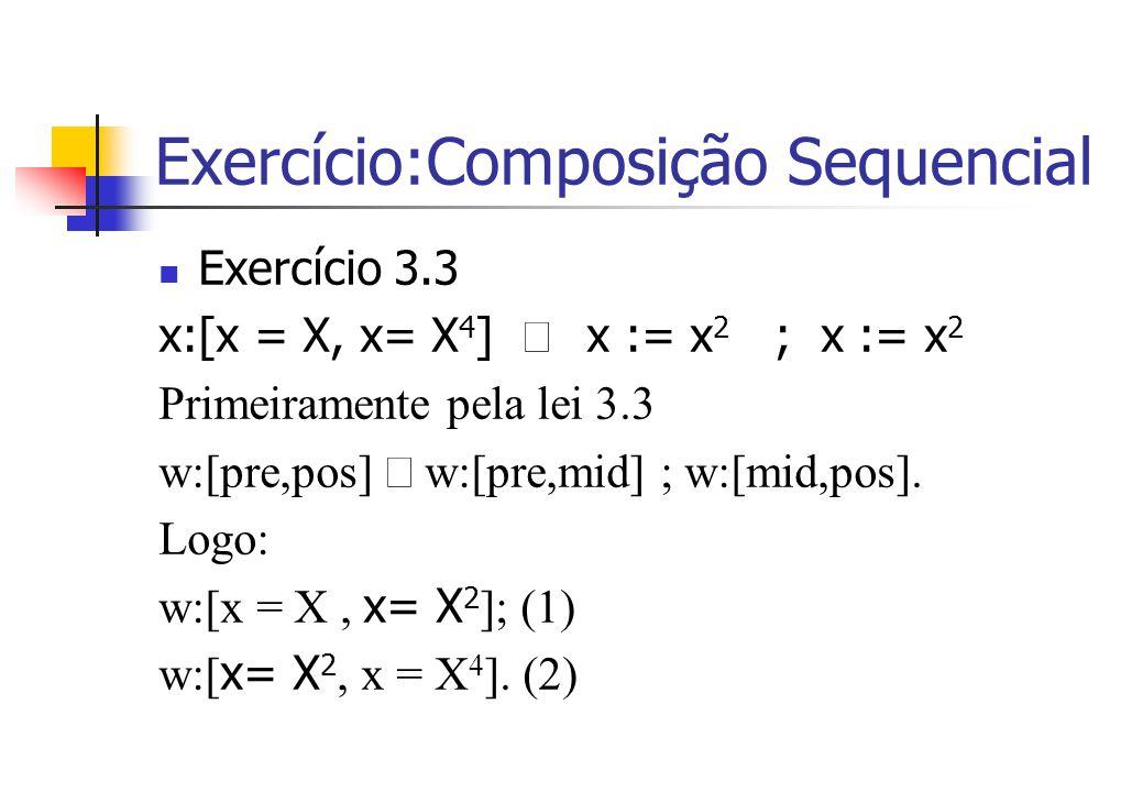 Exercício:Composição Sequencial Exercício 3.3 x:[x = X, x= X 4 ]  x := x 2 ; x := x 2 Primeiramente pela lei 3.3 w:[pre,pos]  w:[pre,mid] ; w:[mid,pos].