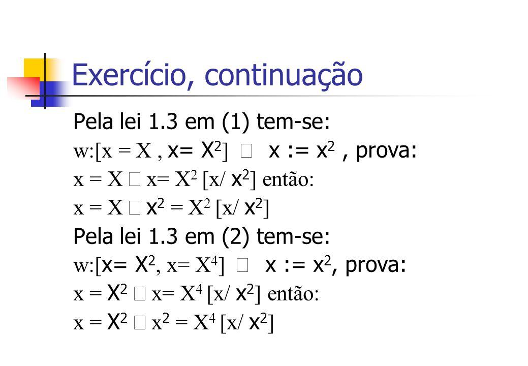Exercício, continuação Pela lei 1.3 em (1) tem-se: w:[x = X, x= X 2 ]  x := x 2, prova: x = X  x= X 2 [x/ x 2 ] então: x = X  x 2 = X 2 [x/ x 2 ] Pela lei 1.3 em (2) tem-se: w:[ x= X 2, x= X 4 ]  x := x 2, prova: x = X 2  x= X 4 [x/ x 2 ] então: x = X 2  x 2 = X 4 [x/ x 2 ]