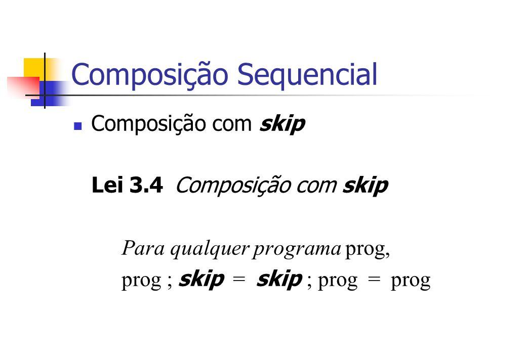 Composição Sequencial Composição com skip Lei 3.4 Composição com skip Para qualquer programa prog, prog ; skip = skip ; prog = prog
