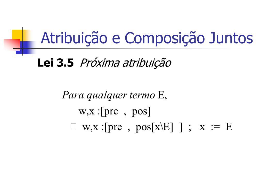 Atribuição e Composição Juntos Lei 3.5 Próxima atribuição Para qualquer termo E, w,x :[pre, pos]  w,x :[pre, pos[x\E] ] ; x := E