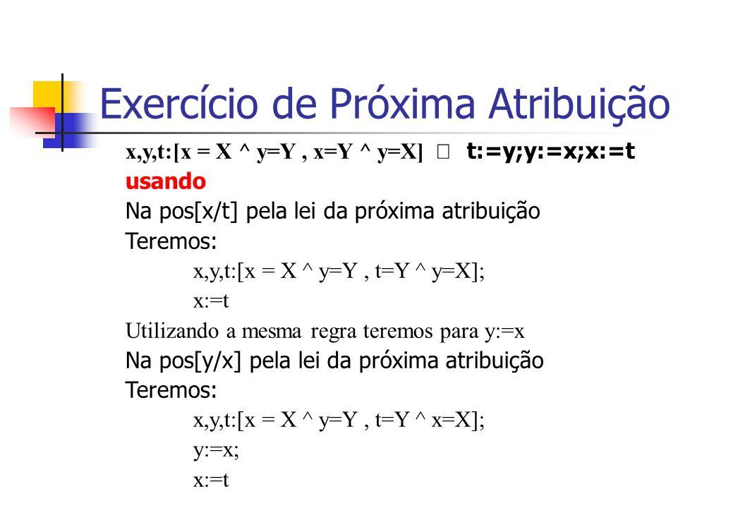 Exercício de Próxima Atribuição x,y,t:[x = X ^ y=Y, x=Y ^ y=X]  t:=y;y:=x;x:=t usando Na pos[x/t] pela lei da próxima atribuição Teremos: x,y,t:[x = X ^ y=Y, t=Y ^ y=X]; x:=t Utilizando a mesma regra teremos para y:=x Na pos[y/x] pela lei da próxima atribuição Teremos: x,y,t:[x = X ^ y=Y, t=Y ^ x=X]; y:=x; x:=t