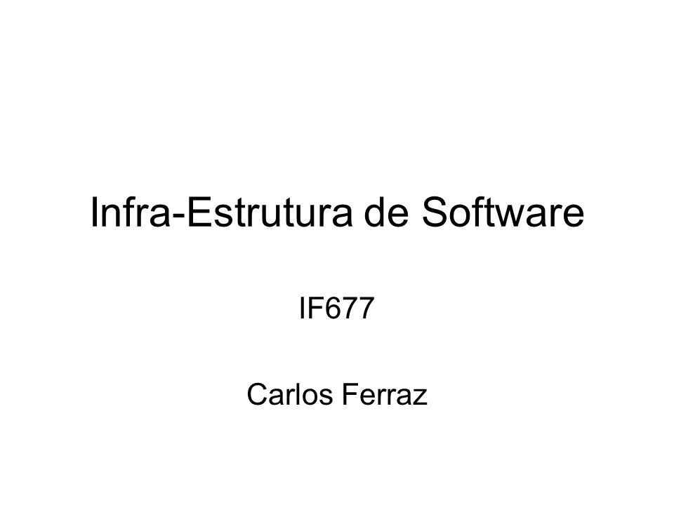 Infra-Estrutura de Software IF677 Carlos Ferraz