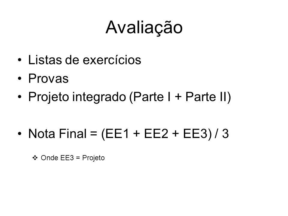 Avaliação Listas de exercícios Provas Projeto integrado (Parte I + Parte II) Nota Final = (EE1 + EE2 + EE3) / 3  Onde EE3 = Projeto