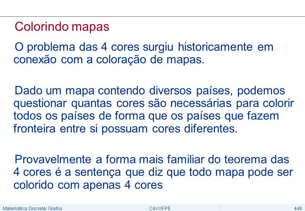 Matemática Discreta/ GrafosCIn/UFPE446 Colorindo mapas O problema das 4 cores surgiu historicamente em conexão com a coloração de mapas. Dado um mapa