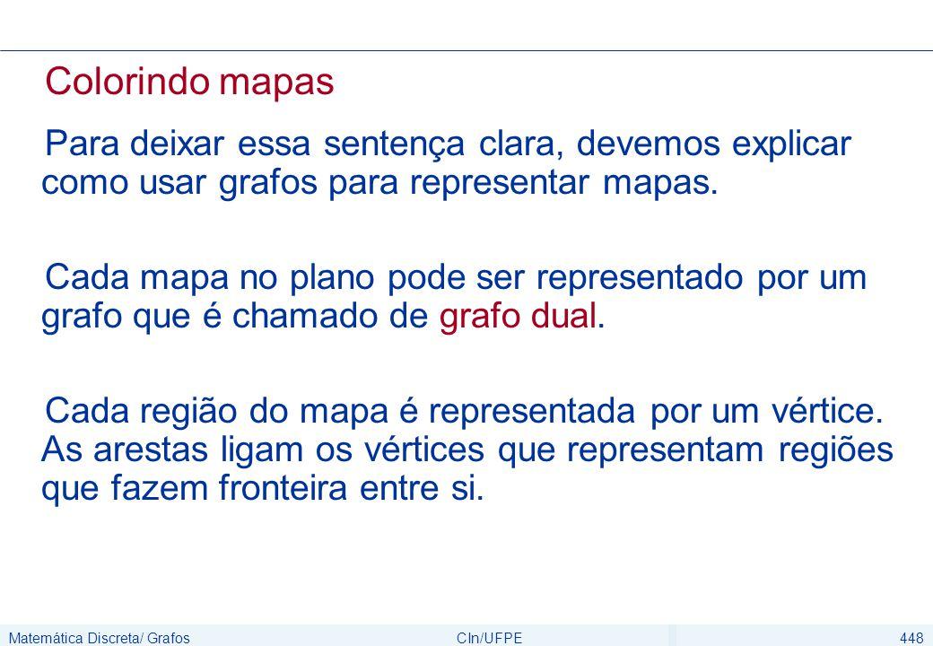 Matemática Discreta/ GrafosCIn/UFPE448 Colorindo mapas Para deixar essa sentença clara, devemos explicar como usar grafos para representar mapas. Cada