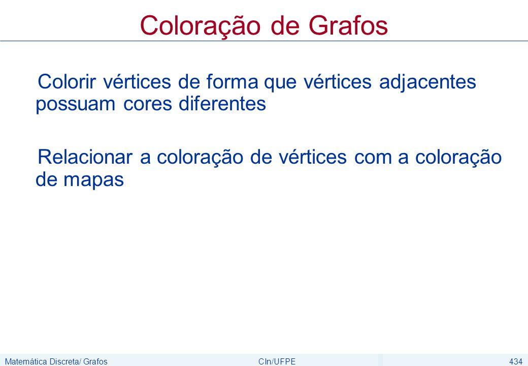 Matemática Discreta/ GrafosCIn/UFPE435 Colorindo vértices Se G é um grafo simples, então uma coloração para G é uma atribuição de cores para cada vértice de forma que vértices adjacentes tenham diferentes cores Dizemos que G é k-colorível se podemos atribuir uma das k cores para colorir G O número cromático de um grafo G é o menor número de cores que é necessário para colorir G.