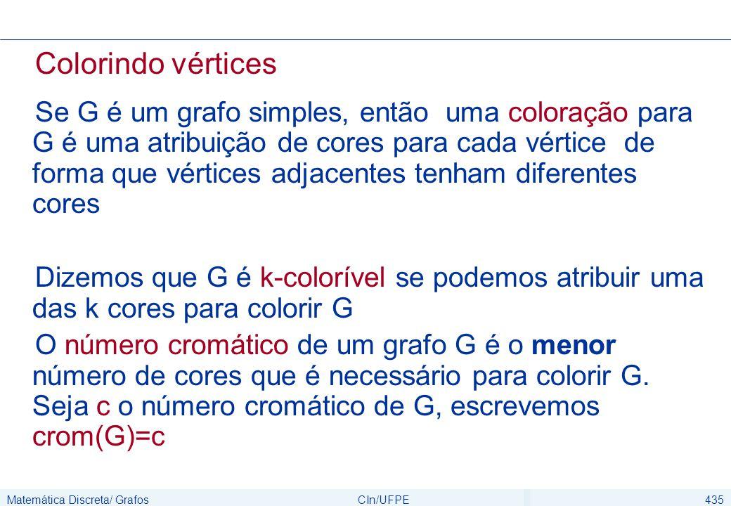 Matemática Discreta/ GrafosCIn/UFPE435 Colorindo vértices Se G é um grafo simples, então uma coloração para G é uma atribuição de cores para cada vért