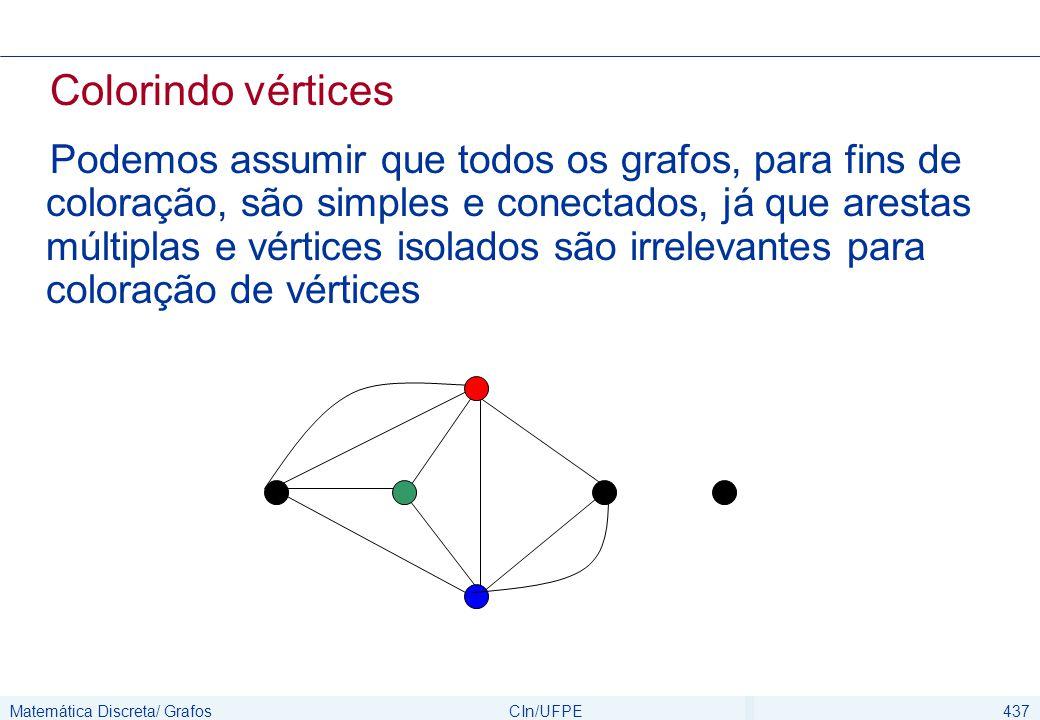 Matemática Discreta/ GrafosCIn/UFPE437 Colorindo vértices Podemos assumir que todos os grafos, para fins de coloração, são simples e conectados, já qu