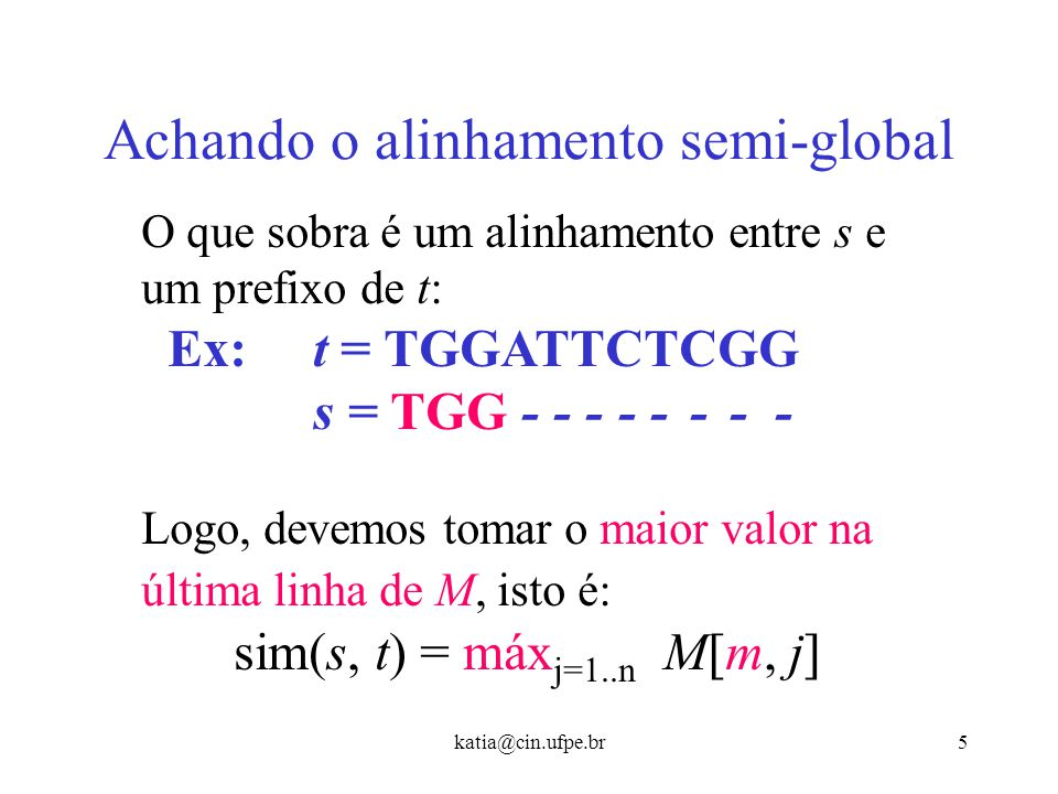 katia@cin.ufpe.br5 Achando o alinhamento semi-global O que sobra é um alinhamento entre s e um prefixo de t: Ex: t = TGGATTCTCGG s = TGG - - - - - - - - Logo, devemos tomar o maior valor na última linha de M, isto é: sim(s, t) = máx j=1..n M[m, j]