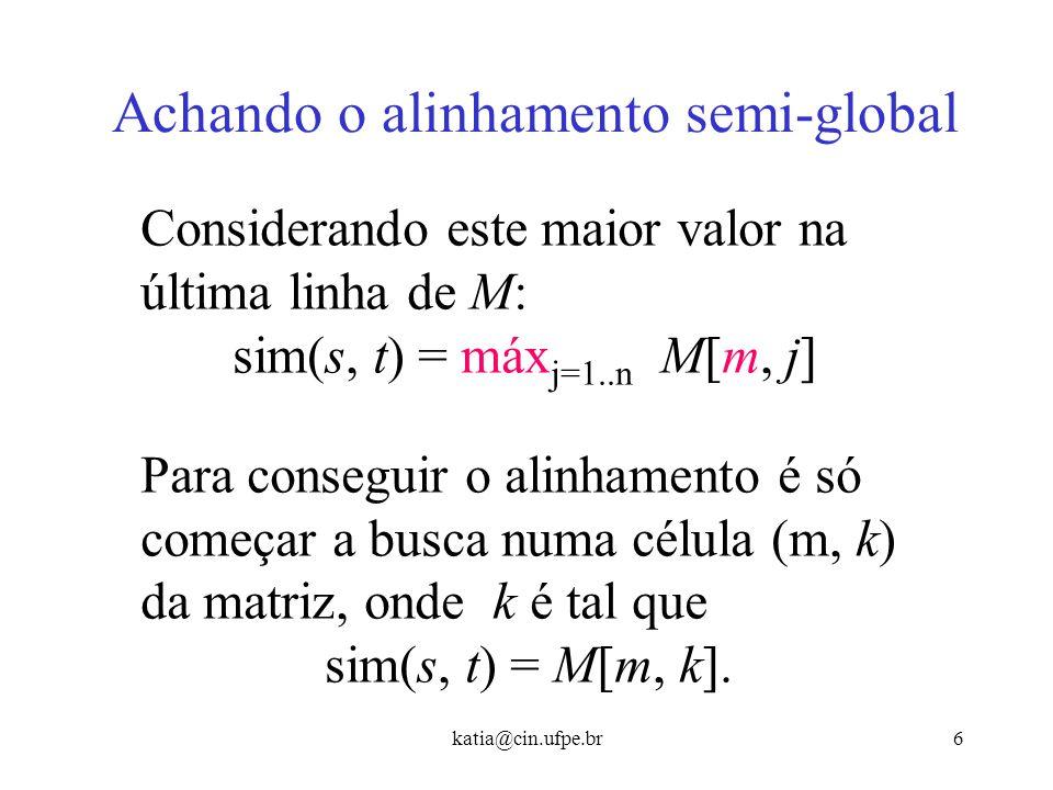 katia@cin.ufpe.br6 Achando o alinhamento semi-global Considerando este maior valor na última linha de M: sim(s, t) = máx j=1..n M[m, j] Para conseguir o alinhamento é só começar a busca numa célula (m, k) da matriz, onde k é tal que sim(s, t) = M[m, k].