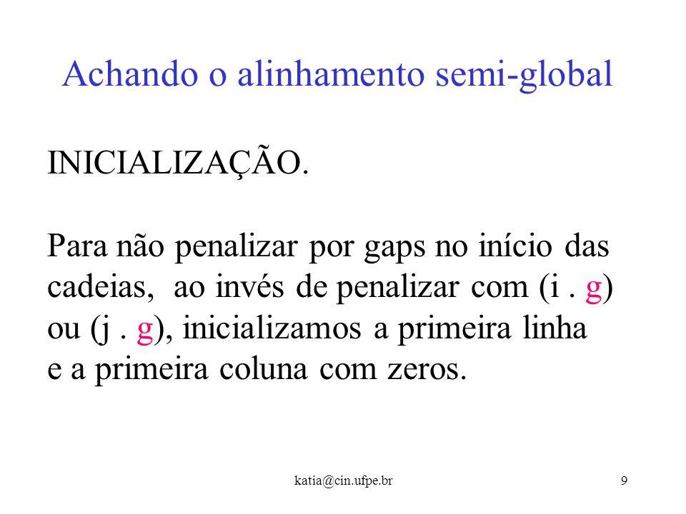 katia@cin.ufpe.br8 Achando o alinhamento semi-global Para não computar os espaços iniciais em s, (equivalente a um alinhamento entre s e um sufixo de
