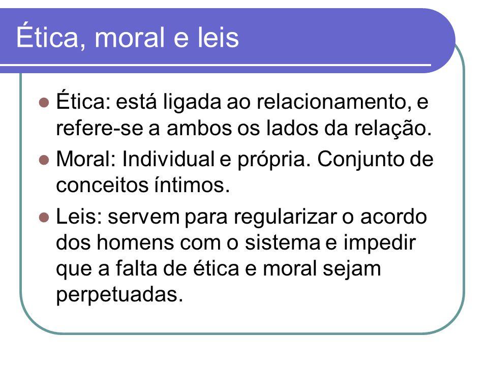 Ética, moral e leis Ética: está ligada ao relacionamento, e refere-se a ambos os lados da relação. Moral: Individual e própria. Conjunto de conceitos