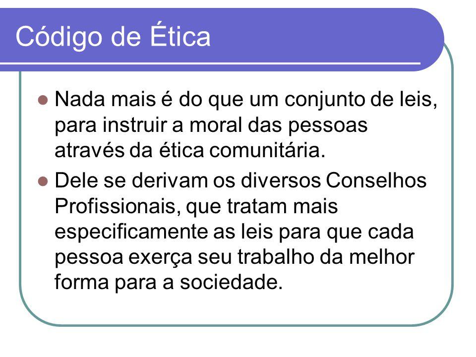 Código de Ética Nada mais é do que um conjunto de leis, para instruir a moral das pessoas através da ética comunitária. Dele se derivam os diversos Co