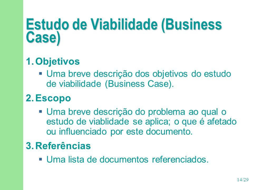 14/29 Estudo de Viabilidade (Business Case) 1.Objetivos  Uma breve descrição dos objetivos do estudo de viabilidade (Business Case). 2.Escopo  Uma b
