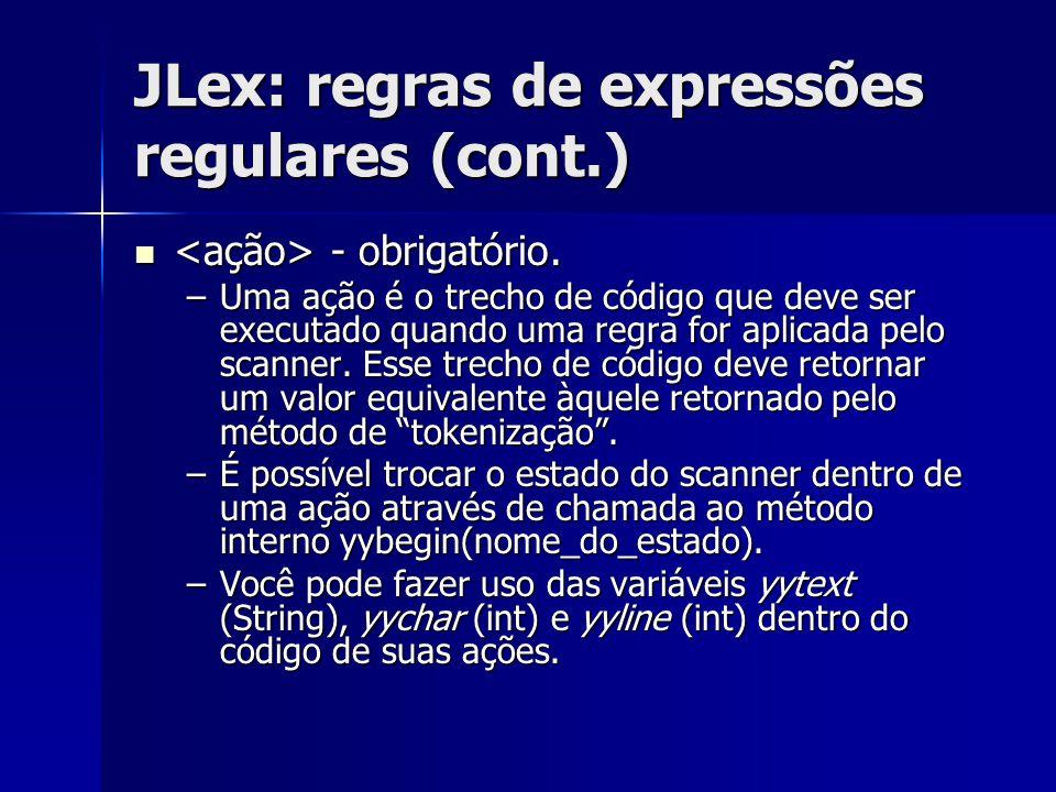 JLex: regras de expressões regulares (cont.) - obrigatório. - obrigatório. –Uma ação é o trecho de código que deve ser executado quando uma regra for