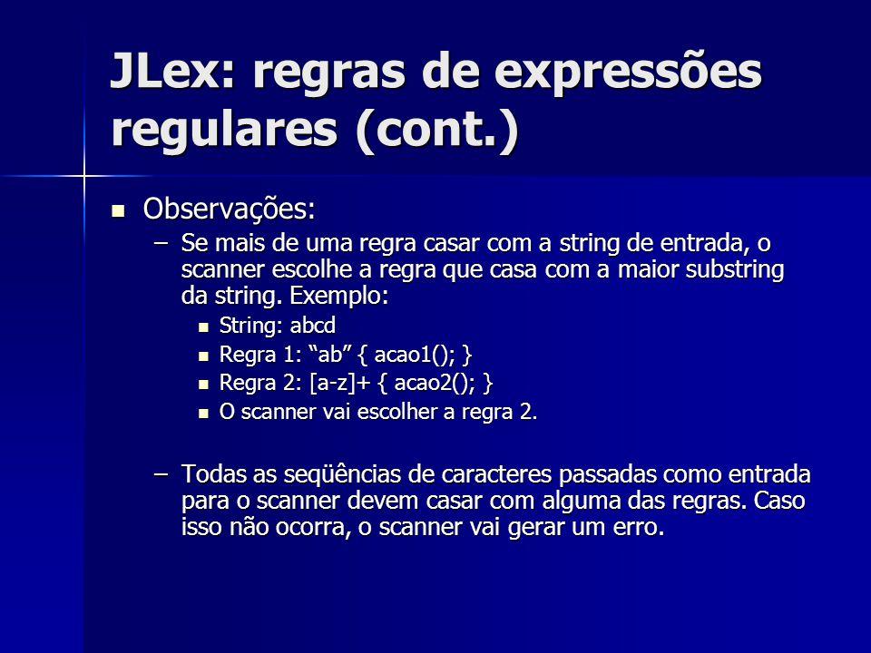 JLex: regras de expressões regulares (cont.) Observações: Observações: –Se mais de uma regra casar com a string de entrada, o scanner escolhe a regra