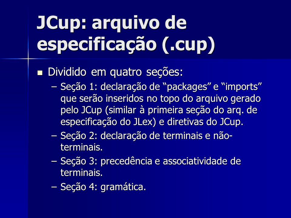 """JCup: arquivo de especificação (.cup) Dividido em quatro seções: Dividido em quatro seções: –Seção 1: declaração de """"packages"""" e """"imports"""" que serão i"""