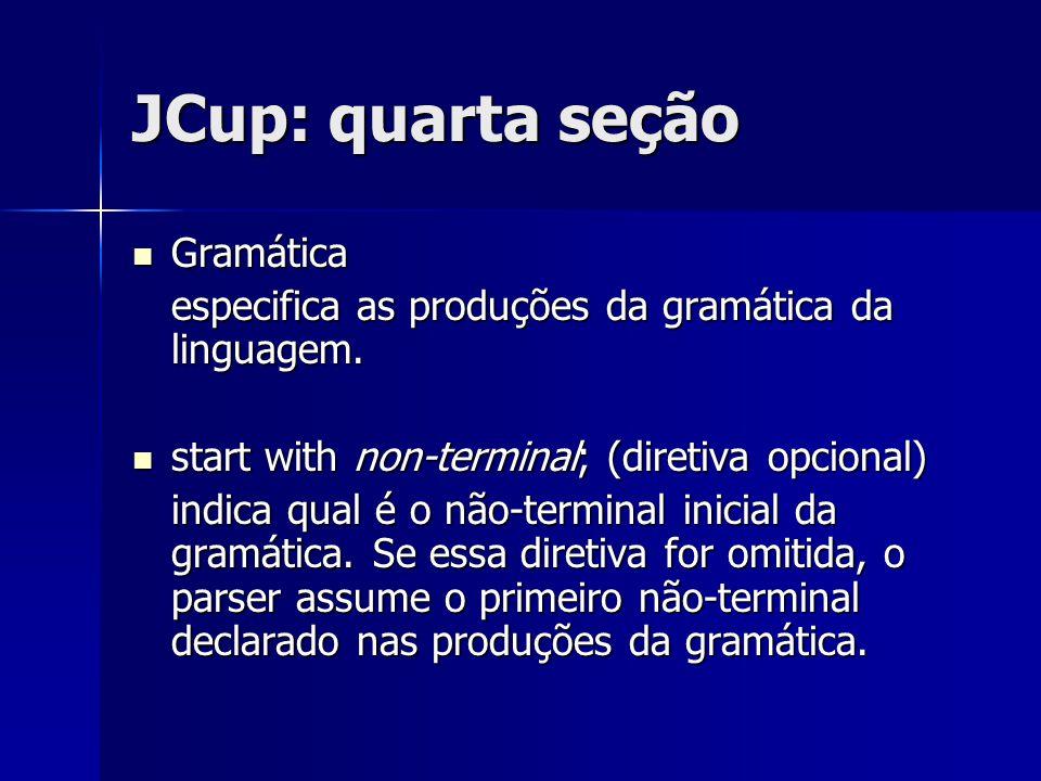 JCup: quarta seção Gramática Gramática especifica as produções da gramática da linguagem. start with non-terminal; (diretiva opcional) start with non-