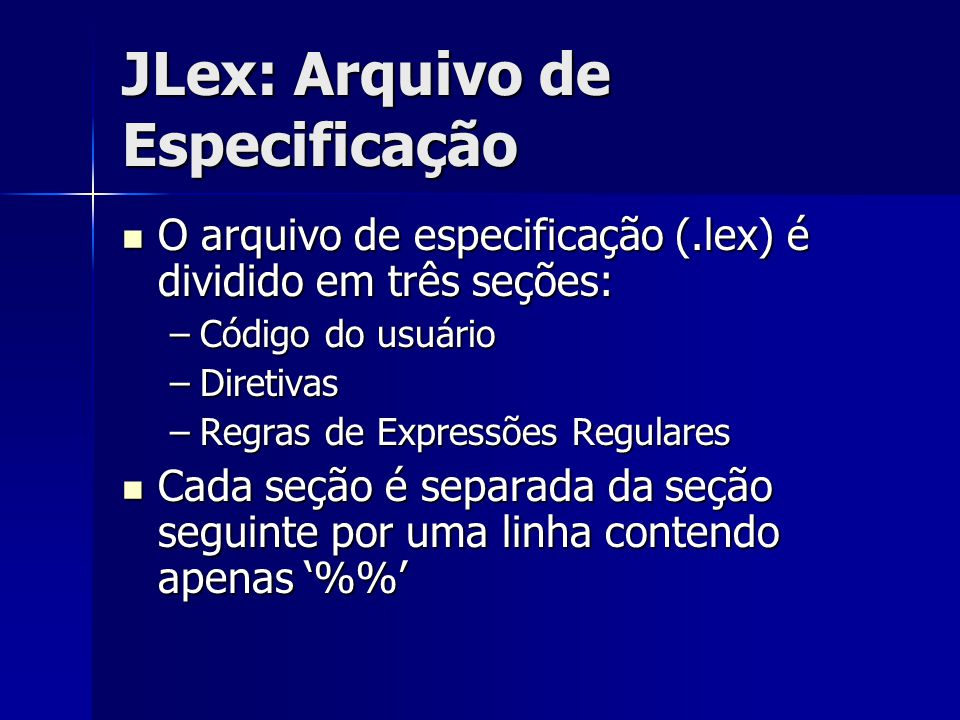 JLex: Arquivo de Especificação O arquivo de especificação (.lex) é dividido em três seções: O arquivo de especificação (.lex) é dividido em três seçõe