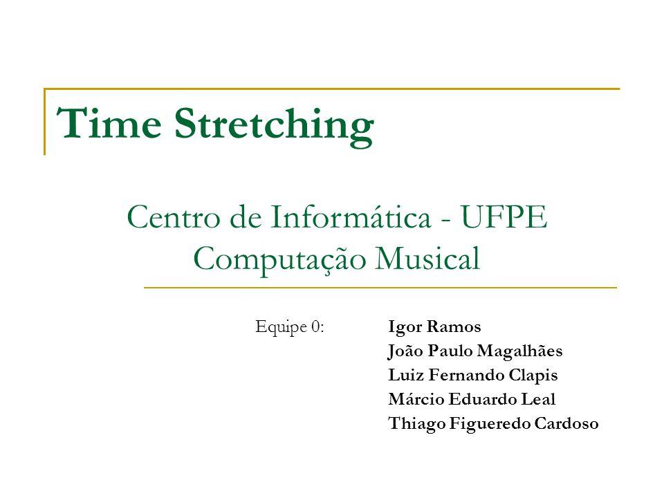 Time Stretching Equipe 0: Igor Ramos João Paulo Magalhães Luiz Fernando Clapis Márcio Eduardo Leal Thiago Figueredo Cardoso Centro de Informática - UFPE Computação Musical