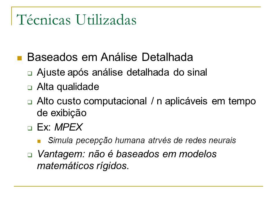 Técnicas Utilizadas Baseados em Análise Detalhada  Ajuste após análise detalhada do sinal  Alta qualidade  Alto custo computacional / n aplicáveis em tempo de exibição  Ex: MPEX Simula pecepção humana atrvés de redes neurais  Vantagem: não é baseados em modelos matemáticos rígidos.