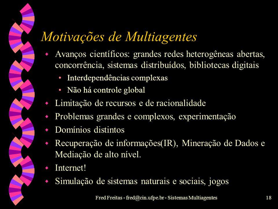 Fred Freitas - fred@cin.ufpe.br - Sistemas Multiagentes17 IA Distribuída (IAD) w Não é IA paralela, nem Sistemas Distribuídos. w Resolução grupal de p