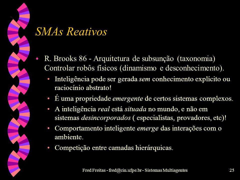 Fred Freitas - fred@cin.ufpe.br - Sistemas Multiagentes24 SMAs Reativos X SMAs Cognitivos w Conhecimento implícito w Não-histórico w Behaviorista ou p