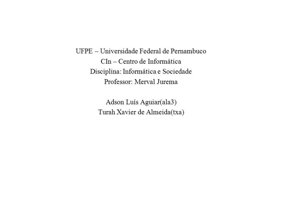 UFPE – Universidade Federal de Pernambuco CIn – Centro de Informática Disciplina: Informática e Sociedade Professor: Merval Jurema Adson Luís Aguiar(ala3) Turah Xavier de Almeida(txa)