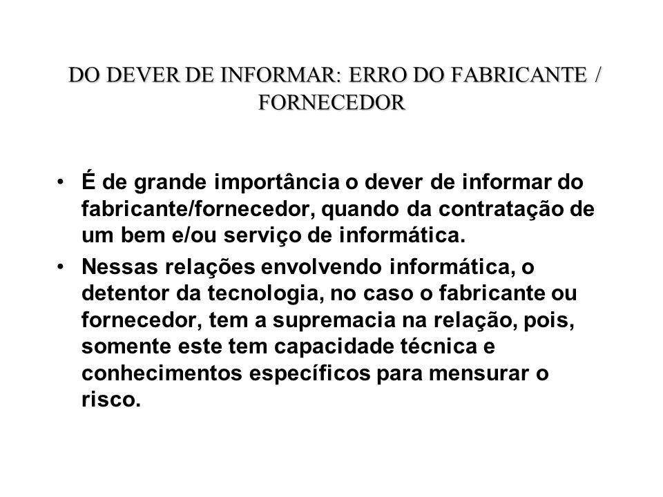 DO DEVER DE INFORMAR: ERRO DO FABRICANTE / FORNECEDOR É de grande importância o dever de informar do fabricante/fornecedor, quando da contratação de um bem e/ou serviço de informática.