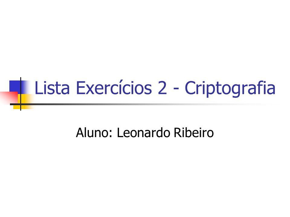 Lista Exercícios 2 - Criptografia Aluno: Leonardo Ribeiro