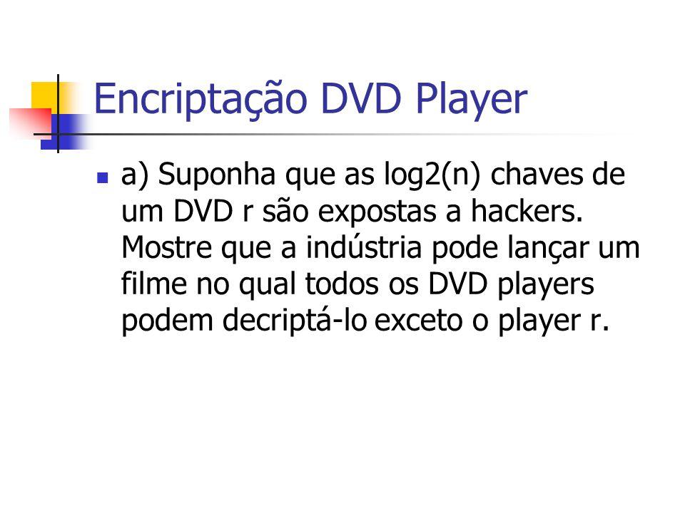 Encriptação DVD Player a) Suponha que as log2(n) chaves de um DVD r são expostas a hackers. Mostre que a indústria pode lançar um filme no qual todos