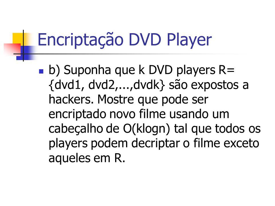 Encriptação DVD Player b) Suponha que k DVD players R= {dvd1, dvd2,...,dvdk} são expostos a hackers. Mostre que pode ser encriptado novo filme usando
