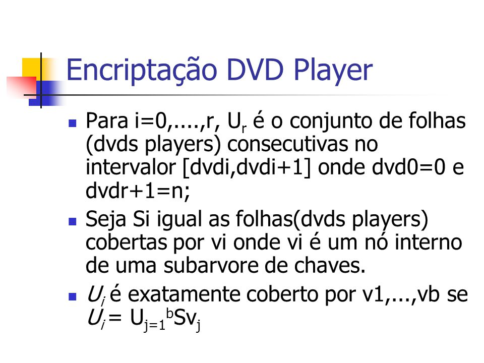 Encriptação DVD Player Para i=0,....,r, U r é o conjunto de folhas (dvds players) consecutivas no intervalor [dvdi,dvdi+1] onde dvd0=0 e dvdr+1=n; Seja Si igual as folhas(dvds players) cobertas por vi onde vi é um nó interno de uma subarvore de chaves.