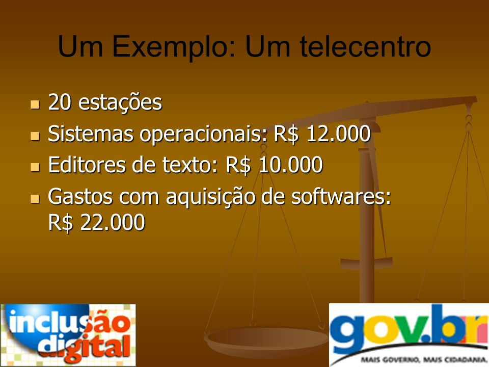 Um Exemplo: Um telecentro 20 estações 20 estações Sistemas operacionais: R$ 12.000 Sistemas operacionais: R$ 12.000 Editores de texto: R$ 10.000 Edito