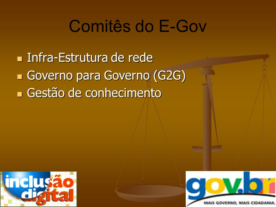 Comitês do E-Gov Infra-Estrutura de rede Infra-Estrutura de rede Governo para Governo (G2G) Governo para Governo (G2G) Gestão de conhecimento Gestão d