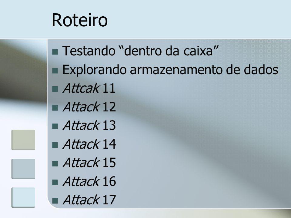 Roteiro Testando dentro da caixa Explorando armazenamento de dados Attcak 11 Attack 12 Attack 13 Attack 14 Attack 15 Attack 16 Attack 17