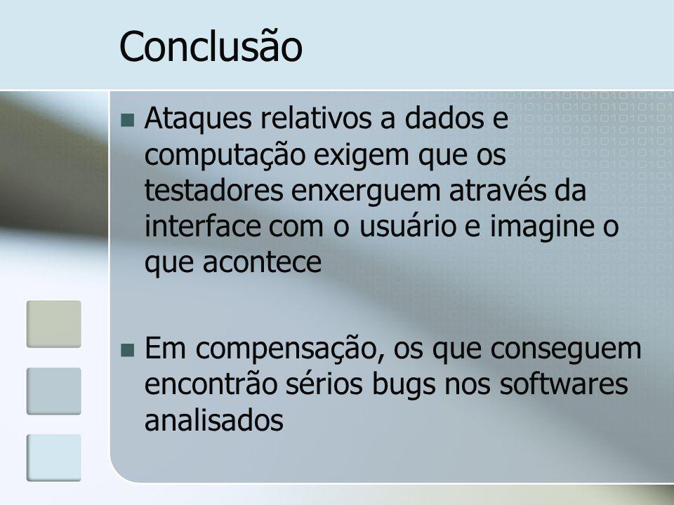Conclusão Ataques relativos a dados e computação exigem que os testadores enxerguem através da interface com o usuário e imagine o que acontece Em compensação, os que conseguem encontrão sérios bugs nos softwares analisados
