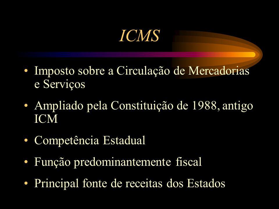 ICMS Imposto sobre a Circulação de Mercadorias e Serviços Ampliado pela Constituição de 1988, antigo ICM Competência Estadual Função predominantemente